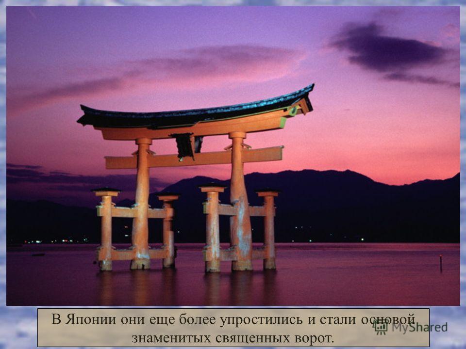 В Японии они еще более упростились и стали основой знаменитых священных ворот.