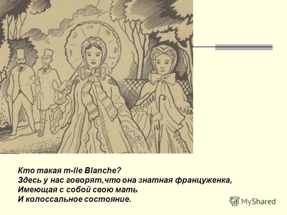 Кто такая m-lle Blanche? Здесь у нас говорят,что она знатная француженка, Имеющая с собой свою мать И колоссальное состояние.