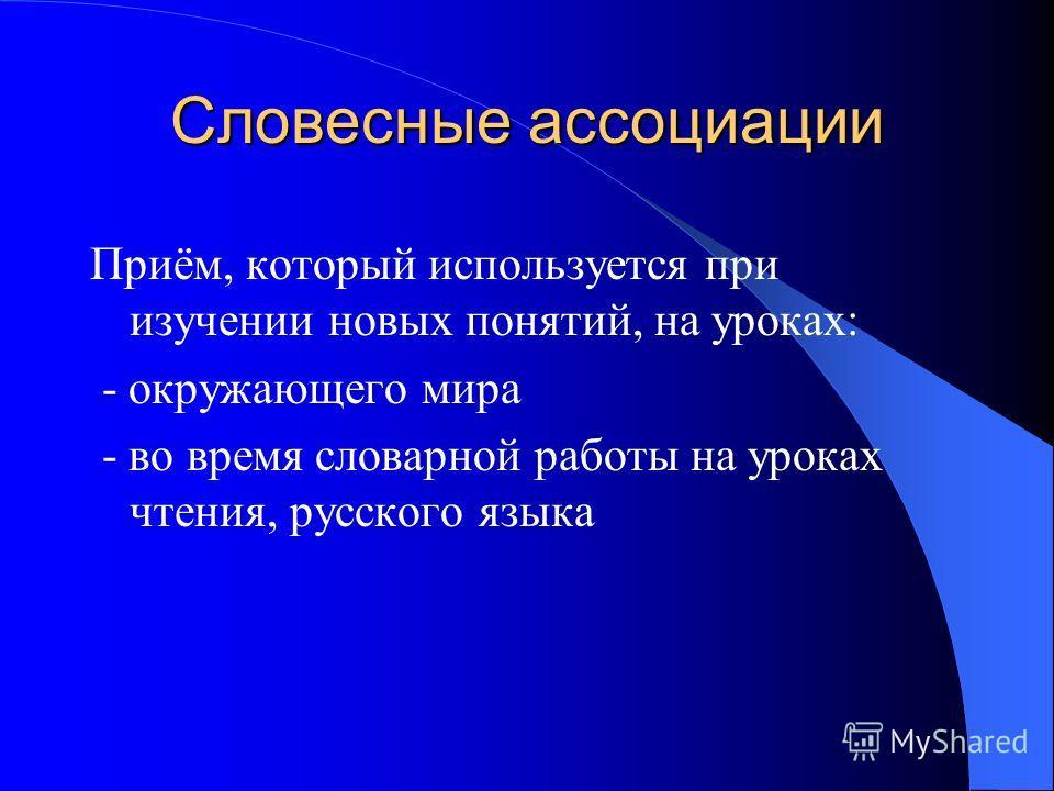 Словесные ассоциации Приём, который используется при изучении новых понятий, на уроках: - окружающего мира - во время словарной работы на уроках чтения, русского языка