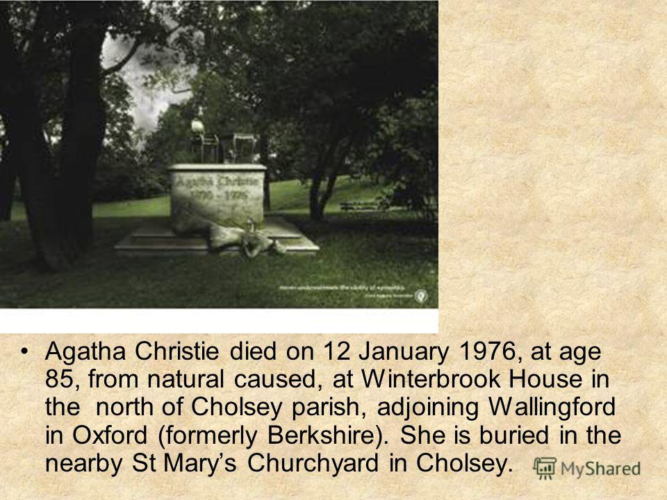 Agatha Christie died on 12 January 1976, at age 85, from natural caused, at Winterbrook House in the north of Cholsey parish, adjoining Wallingford in Oxford (formerly Berkshire). She is buried in the nearby St Marys Churchyard in Cholsey.
