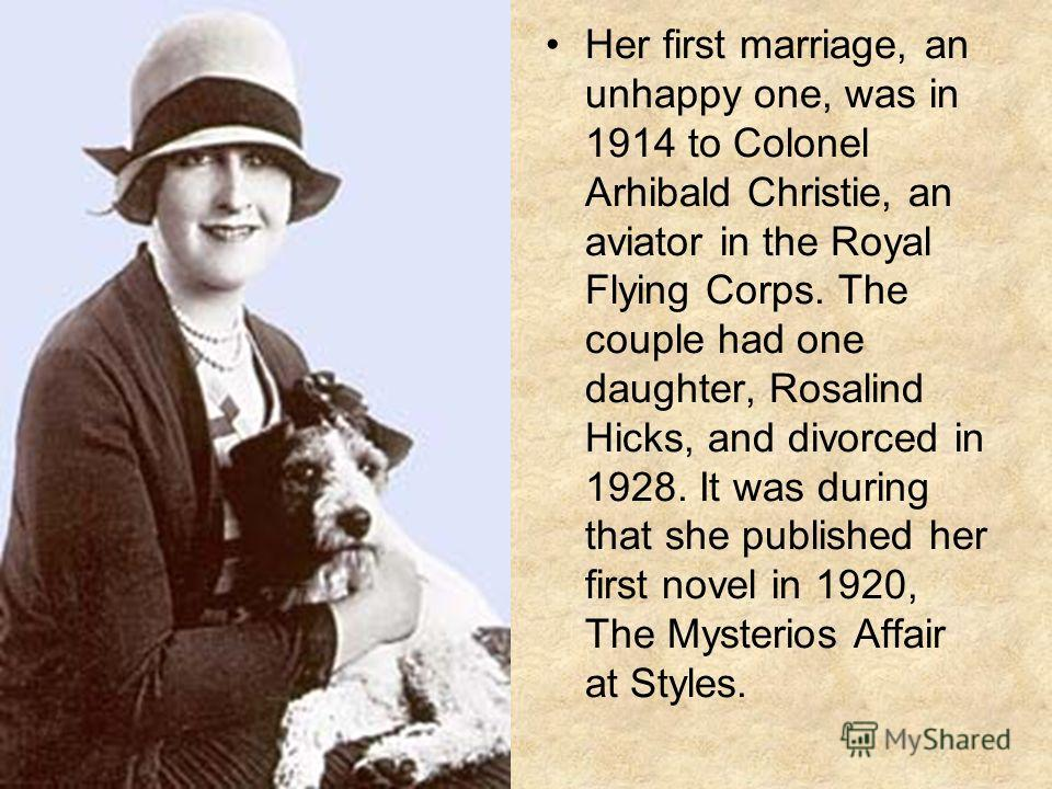 Her first marriage, an unhappy one, was in 1914 to Colonel Arhibald Christie, an aviator in the Royal Flying Corps. The couple had one daughter, Rosalind Hicks, and divorced in 1928. It was during that she published her first novel in 1920, The Myste