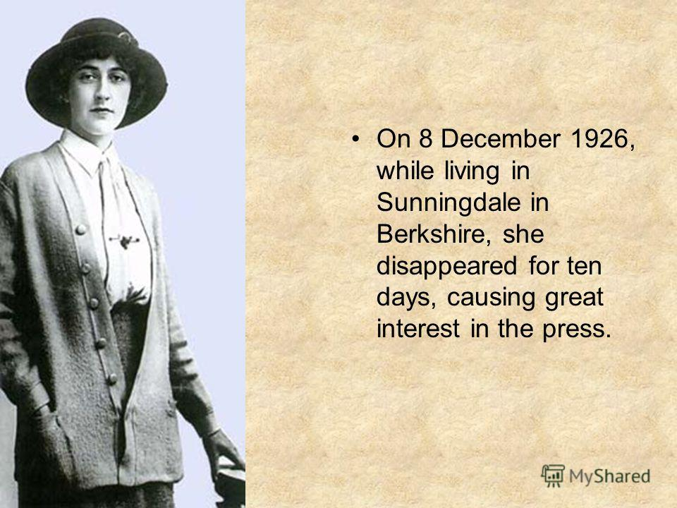 On 8 December 1926, while living in Sunningdale in Berkshire, she disappeared for ten days, causing great interest in the press.