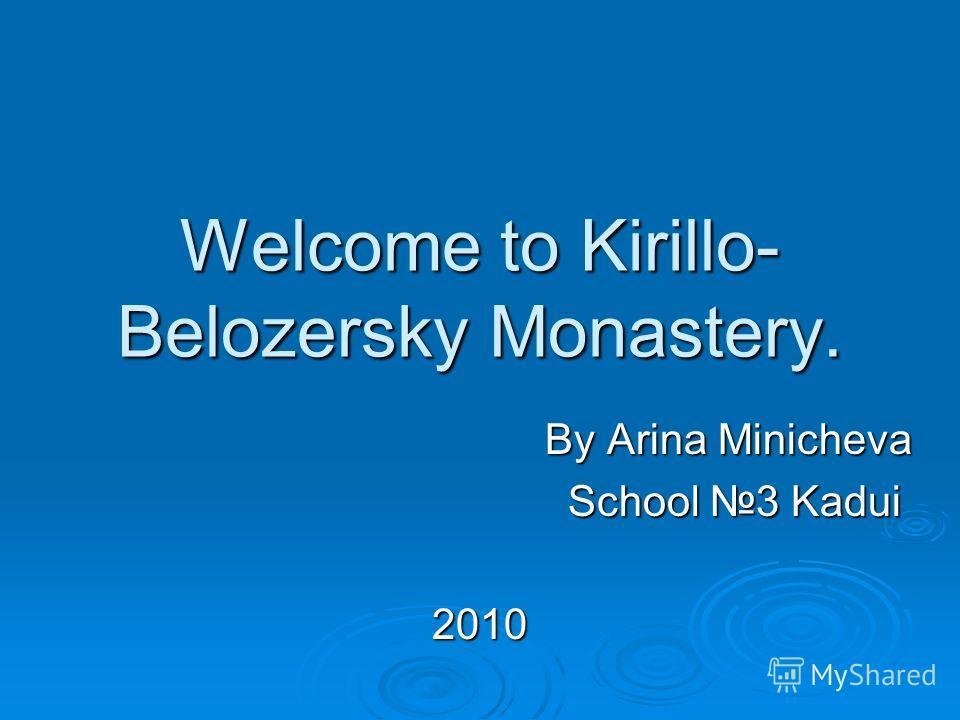 Welcome to Kirillo- Belozersky Monastery. By Arina Minicheva By Arina Minicheva School 3 Kadui School 3 Kadui2010