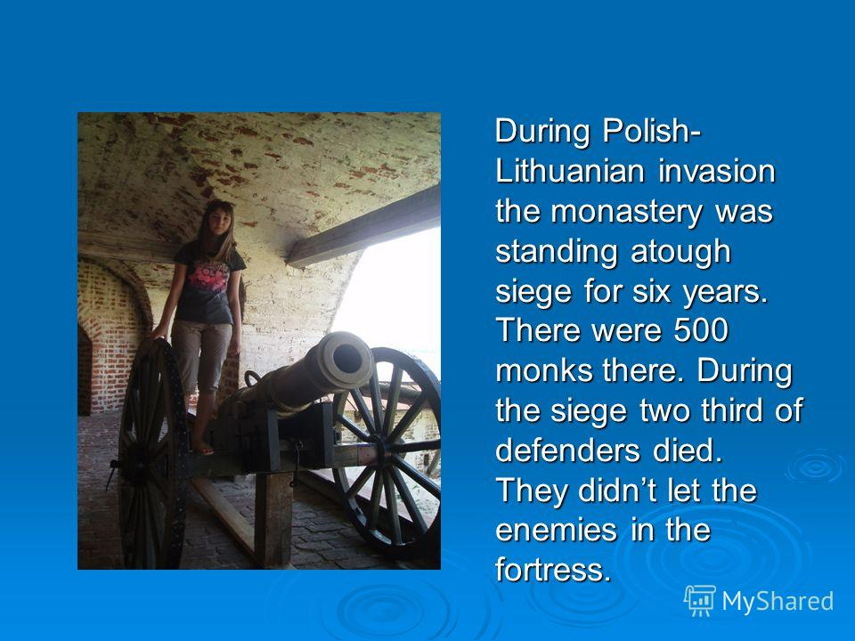 During Polish- Lithuanian invasion the monastery was standing atough siege for six years. There were 500 monks there. During the siege two third of defenders died. They didnt let the enemies in the fortress. During Polish- Lithuanian invasion the mon