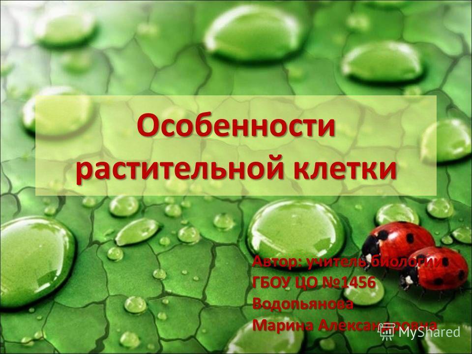 Особенности растительной клетки Автор: учитель биологии ГБОУ ЦО 1456 Водопьянова Марина Александровна