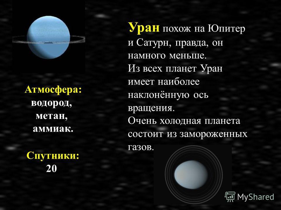 Атмосфера: водород, метан, аммиак. Спутники: 20 Уран похож на Юпитер и Сатурн, правда, он намного меньше. Из всех планет Уран имеет наиболее наклонённую ось вращения. Очень холодная планета состоит из замороженных газов.