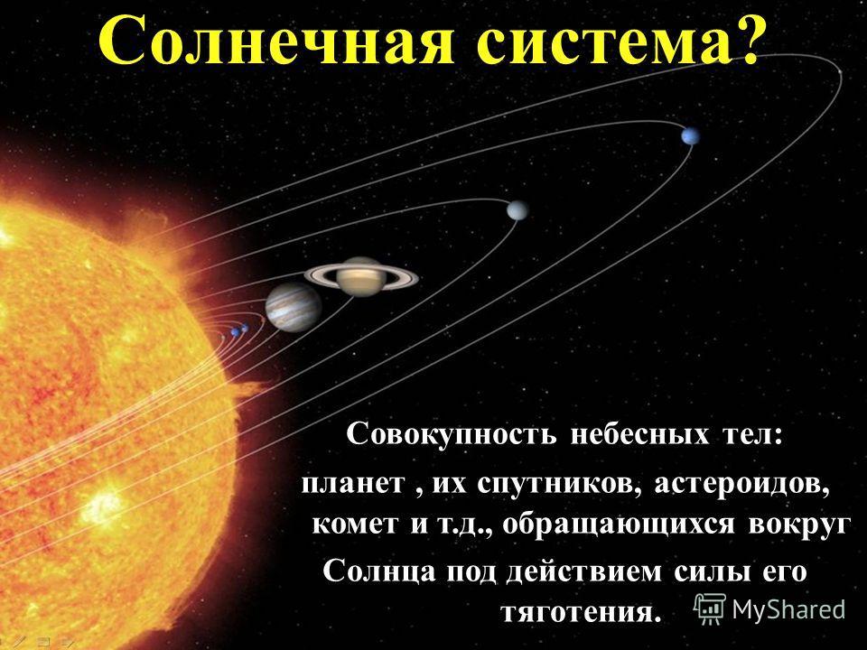 Совокупность небесных тел: планет, их спутников, астероидов, комет и т.д., обращающихся вокруг Солнца под действием силы его тяготения. Солнечная система?