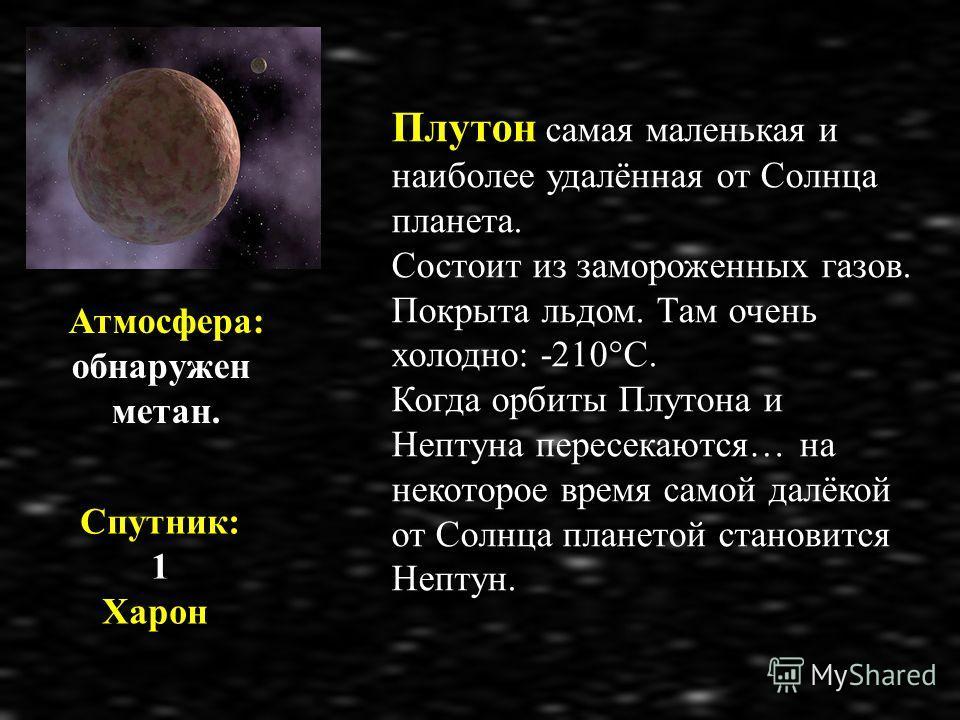 Плутон самая маленькая и наиболее удалённая от Солнца планета. Состоит из замороженных газов. Покрыта льдом. Там очень холодно: -210°С. Когда орбиты Плутона и Нептуна пересекаются… на некоторое время самой далёкой от Солнца планетой становится Нептун