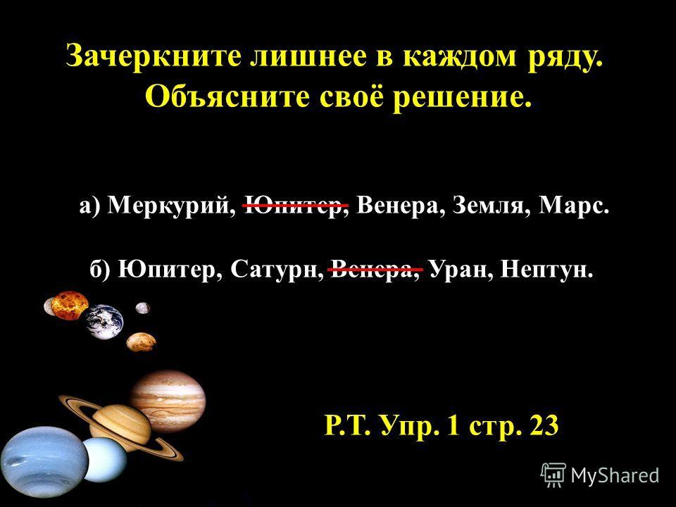 Зачеркните лишнее в каждом ряду. Объясните своё решение. а) Меркурий, Юпитер, Венера, Земля, Марс. б) Юпитер, Сатурн, Венера, Уран, Нептун. Р.Т. Упр. 1 стр. 23