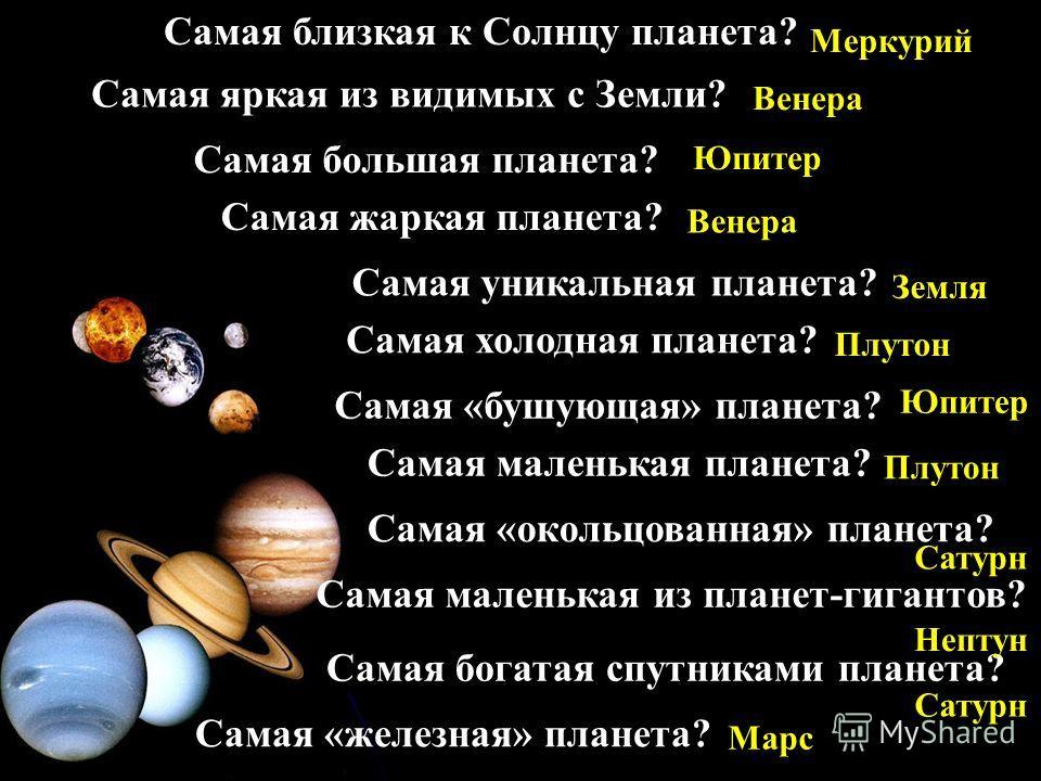 Самая близкая к Солнцу планета? Самая яркая из видимых с Земли? Самая большая планета? Самая жаркая планета? Самая уникальная планета? Самая холодная планета? Самая «бушующая» планета? Самая «окольцованная» планета? Самая маленькая из планет-гигантов