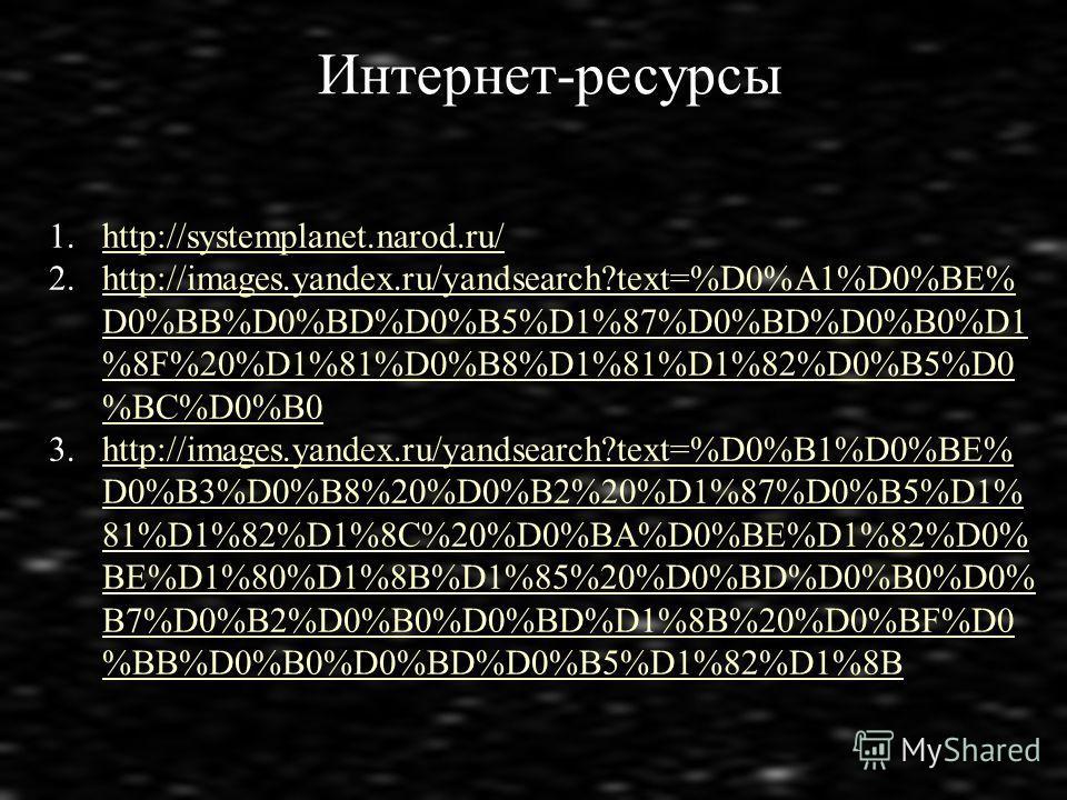 Интернет-ресурсы 1.http://systemplanet.narod.ru/http://systemplanet.narod.ru/ 2.http://images.yandex.ru/yandsearch?text=%D0%A1%D0%BE% D0%BB%D0%BD%D0%B5%D1%87%D0%BD%D0%B0%D1 %8F%20%D1%81%D0%B8%D1%81%D1%82%D0%B5%D0 %BC%D0%B0http://images.yandex.ru/yand