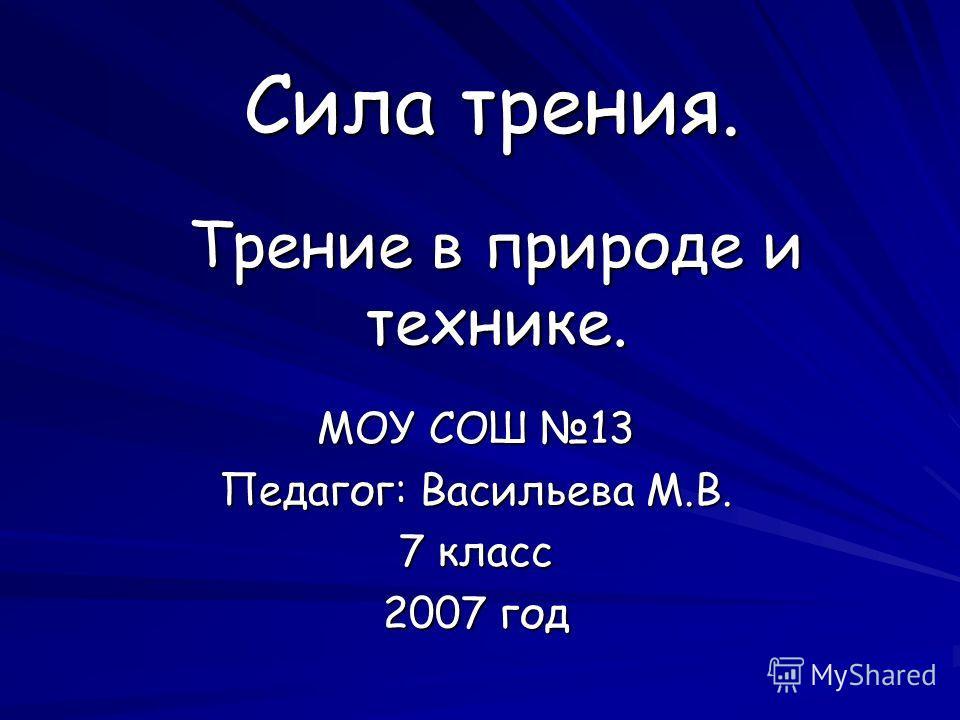 Сила трения. МОУ СОШ 13 Педагог: Васильева М.В. 7 класс 2007 год Трение в природе и технике.