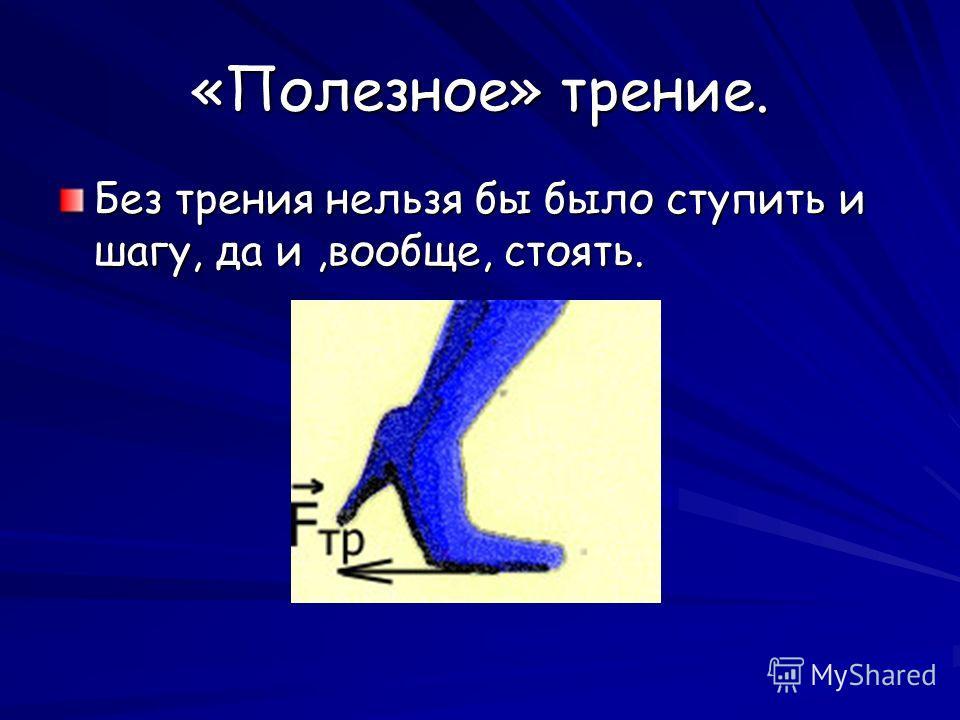 «Полезное» трение. Без трения нельзя бы было ступить и шагу, да и,вообще, стоять.