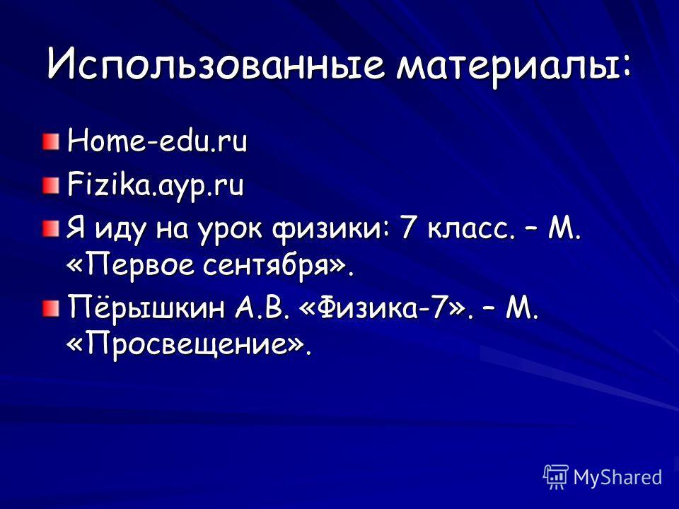 Использованные материалы: Home-edu.ruFizika.ayp.ru Я иду на урок физики: 7 класс. – М. «Первое сентября». Пёрышкин А.В. «Физика-7». – М. «Просвещение».