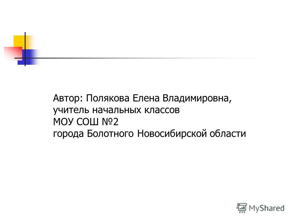Автор: Полякова Елена Владимировна, учитель начальных классов МОУ СОШ 2 города Болотного Новосибирской области