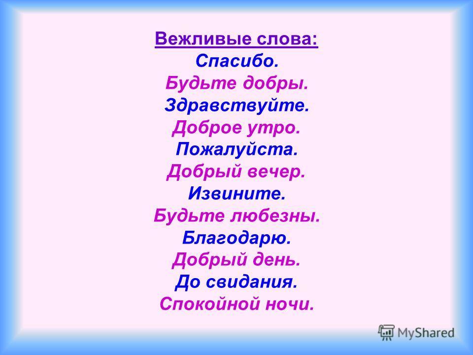 Вежливые слова: Спасибо. Будьте добры. Здравствуйте. Доброе утро. Пожалуйста. Добрый вечер. Извините. Будьте любезны. Благодарю. Добрый день. До свидания. Спокойной ночи.
