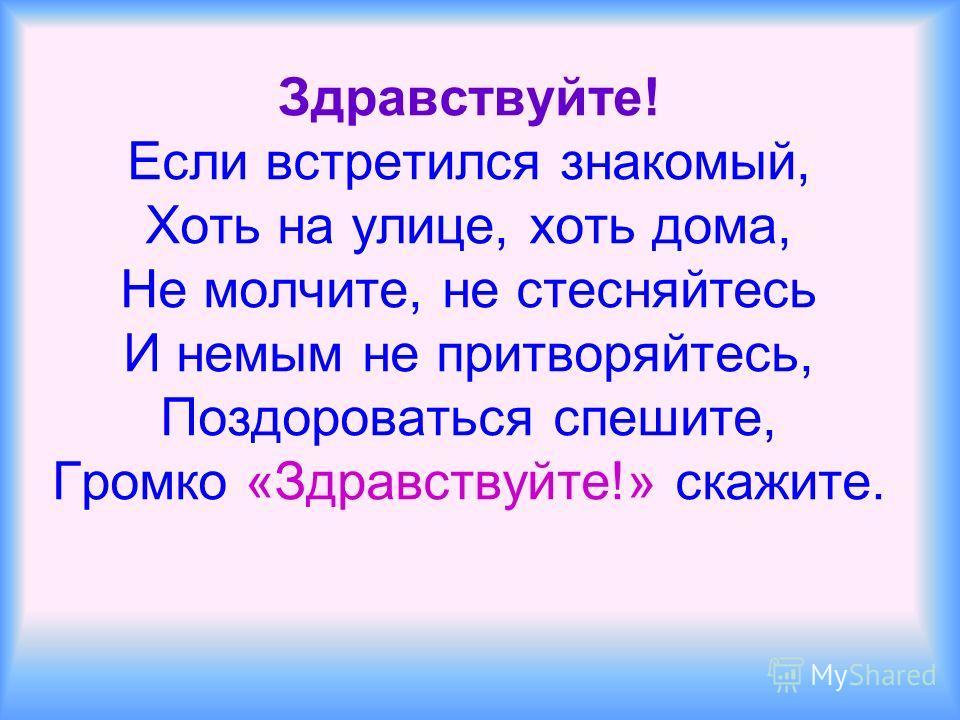 Здравствуйте! Если встретился знакомый, Хоть на улице, хоть дома, Не молчите, не стесняйтесь И немым не притворяйтесь, Поздороваться спешите, Громко «Здравствуйте!» скажите.