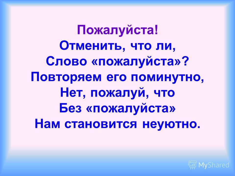 Пожалуйста! Отменить, что ли, Слово «пожалуйста»? Повторяем его поминутно, Нет, пожалуй, что Без «пожалуйста» Нам становится неуютно.