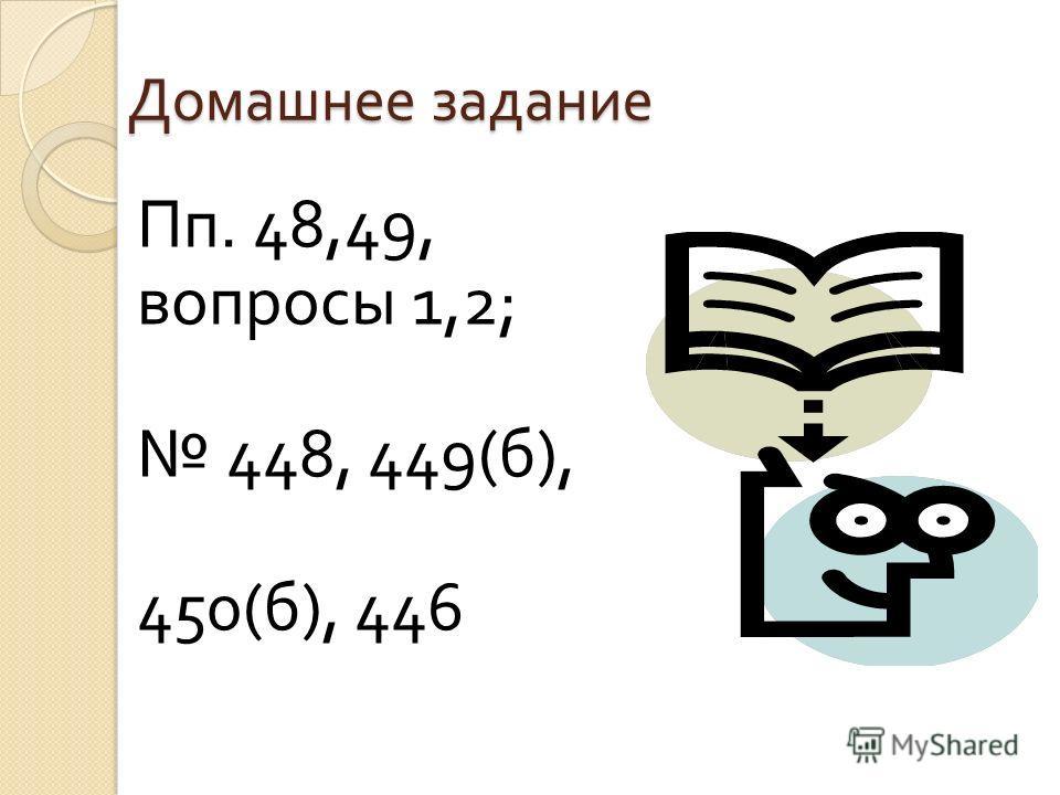 Домашнее задание Пп. 48,49, вопросы 1,2; 448, 449( б ), 450( б ), 446