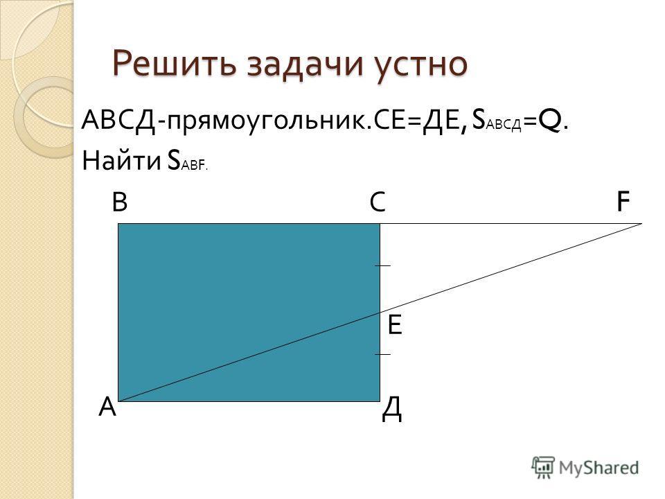 АВСД - прямоугольник. СЕ = ДЕ, S АВСД =Q. Найти S АВ F. В С F Е А Д