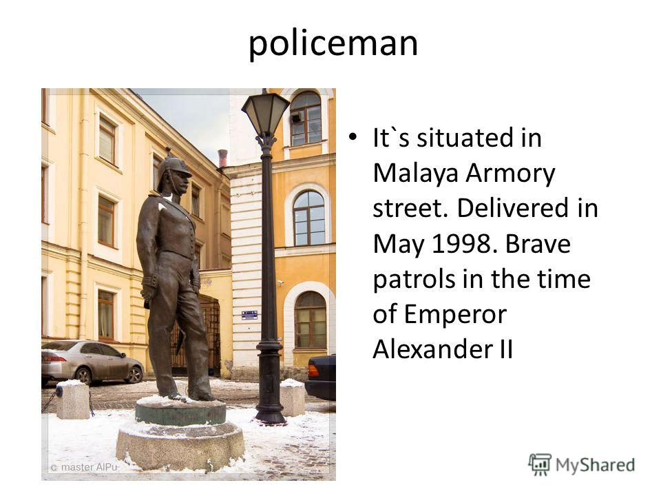 policeman It`s situated in Malaya Armory street. Delivered in May 1998. Brave patrols in the time of Emperor Alexander II