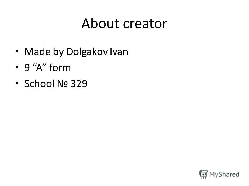 About creator Made by Dolgakov Ivan 9 A form School 329