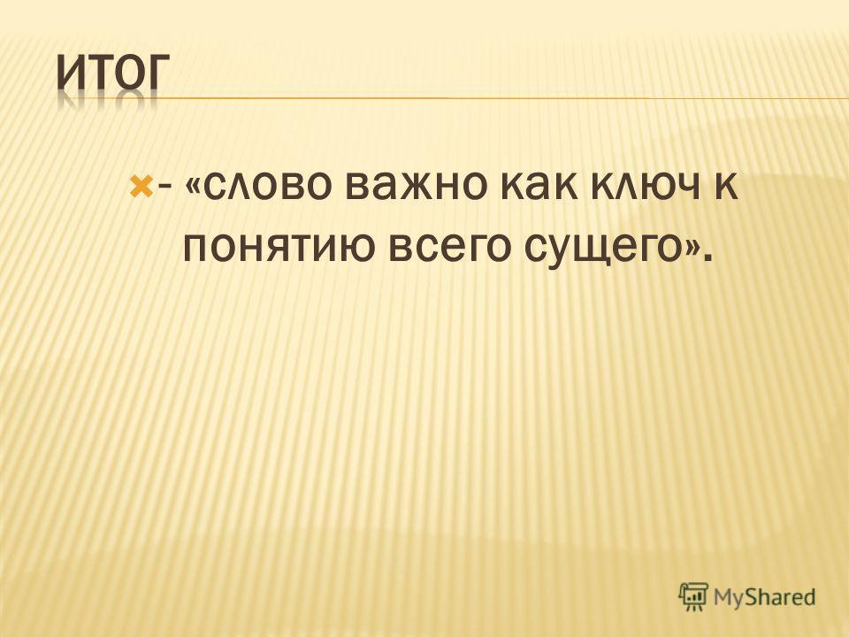 - «слово важно как ключ к понятию всего сущего».