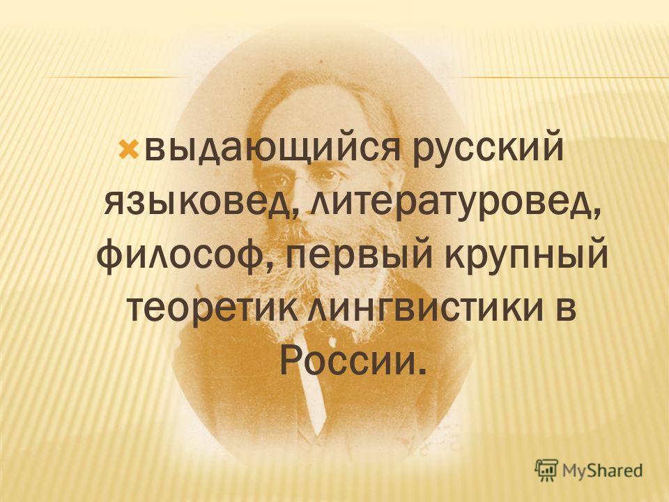выдающийся русский языковед, литературовед, философ, первый крупный теоретик лингвистики в России.