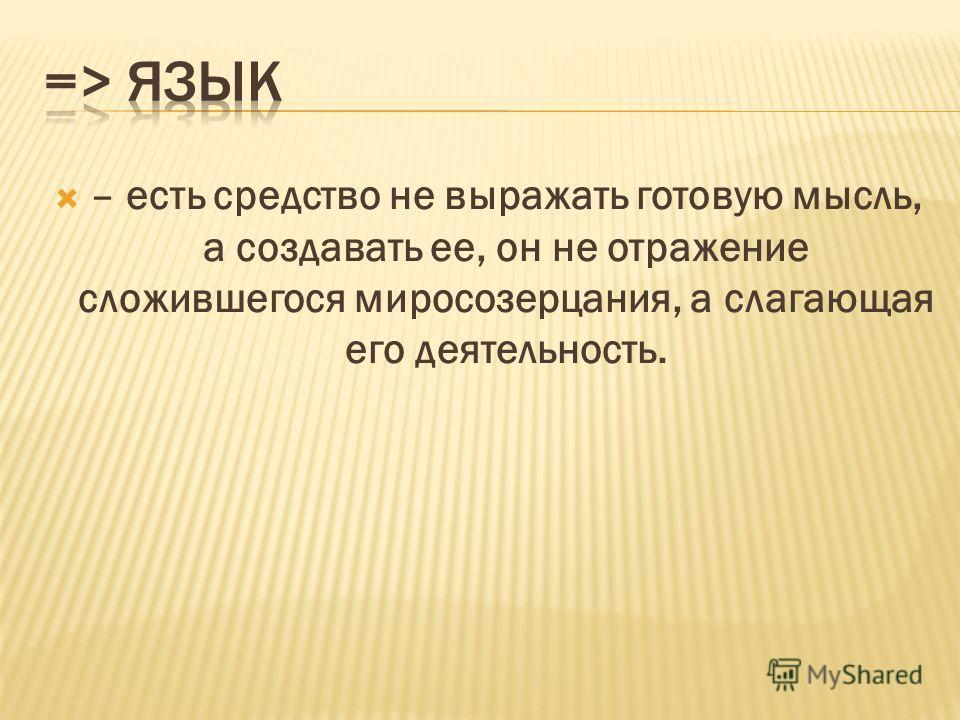 – есть средство не выражать готовую мысль, а создавать ее, он не отражение сложившегося миросозерцания, а слагающая его деятельность.