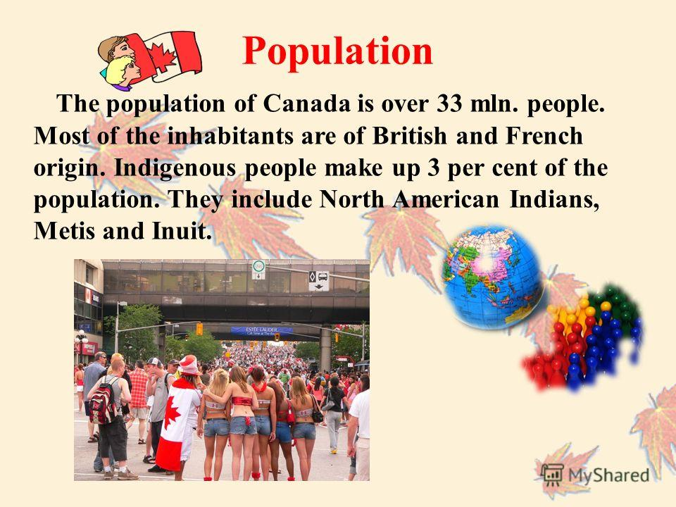 The population of Canada is over 33 mln. people. Most of the inhabitants are of British and French origin. Indigenous people make up 3 per cent of the population. They include North American Indians, Metis and Inuit. Population