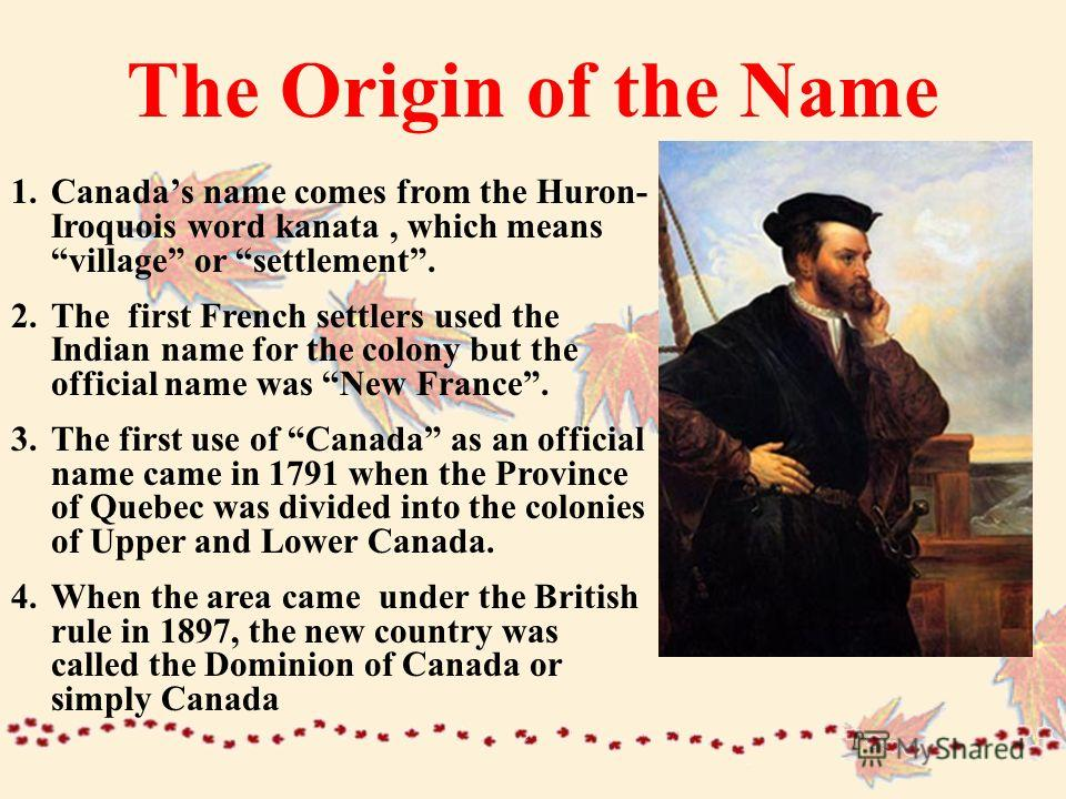 The Origin of the Name 1.Canadas name comes from the Huron- Iroquois word kanata, which meansvillage or settlement. 2.The first French settlers used the Indian name for the colony but the official name was New France. 3.The first use of Canada as an