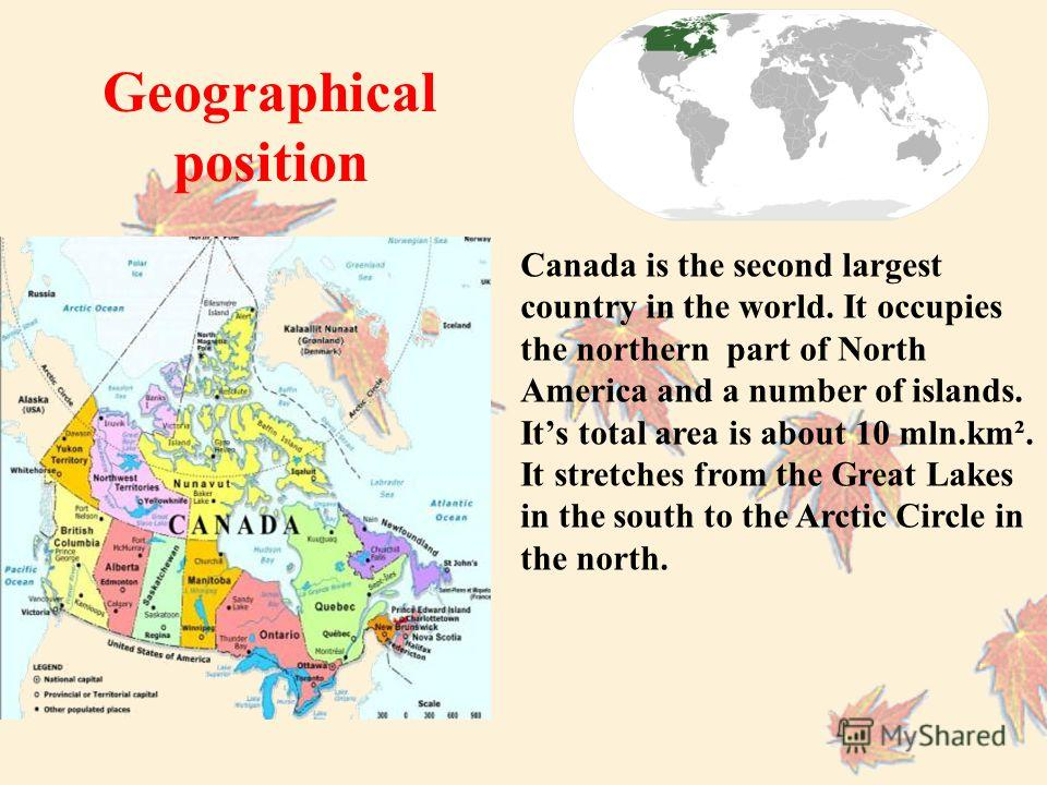 Canada is the second largest country in the world. It occupies the northern part of North America and a number of islands. Its total area is about 10 mln.km². It stretches from the Great Lakes in the south to the Arctic Circle in the north. Geographi