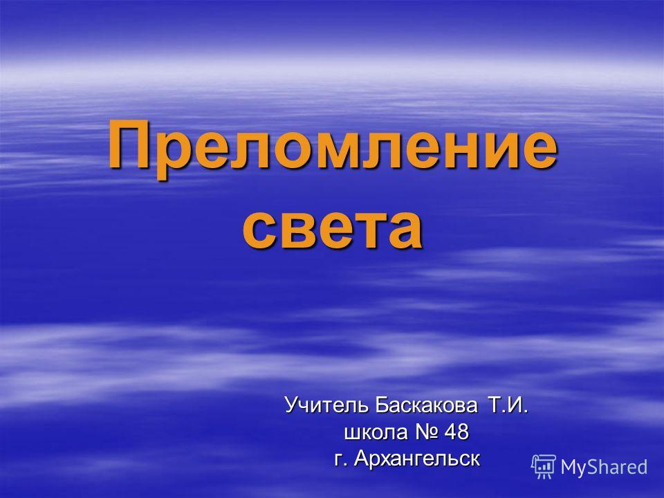 Преломление света Учитель Баскакова Т.И. школа 48 г. Архангельск