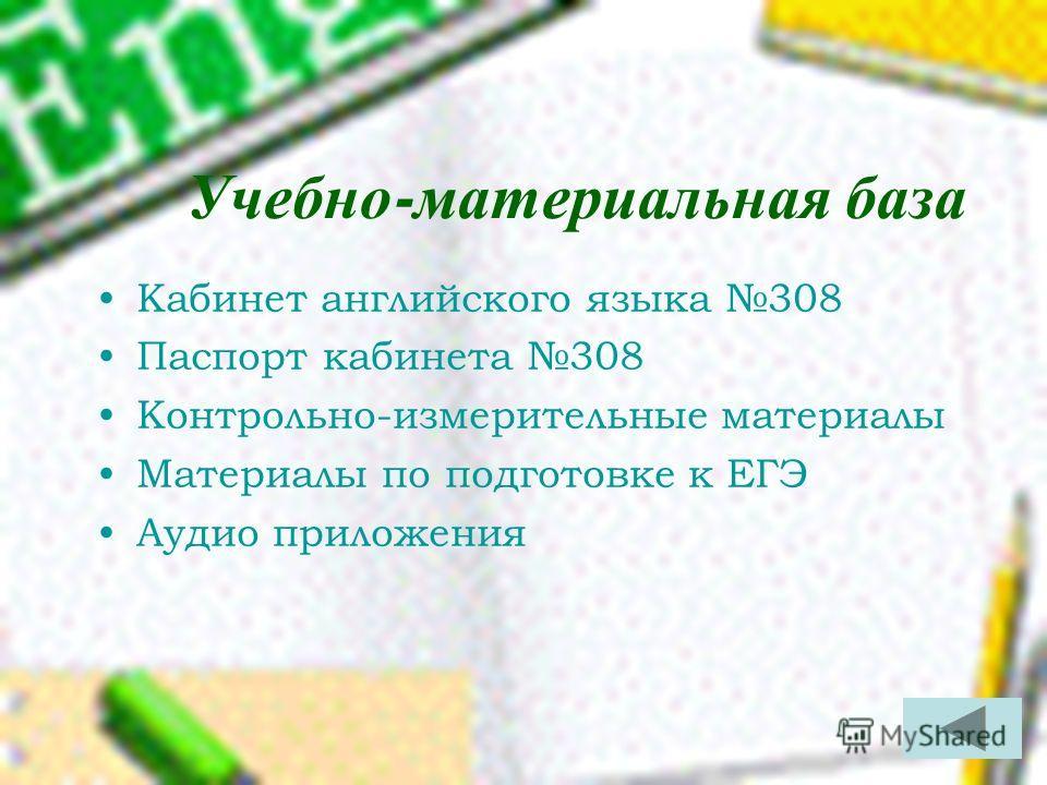 Учебно - материальная база Кабинет английского языка 308 Паспорт кабинета 308 Контрольно-измерительные материалы Материалы по подготовке к ЕГЭ Аудио приложения