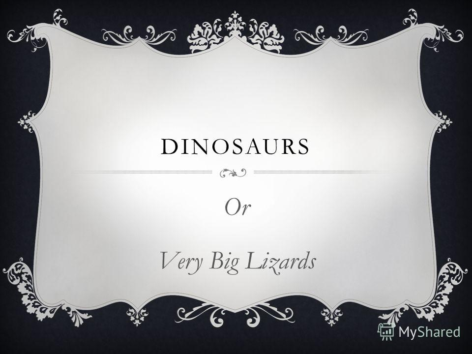 DINOSAURS Or Very Big Lizards