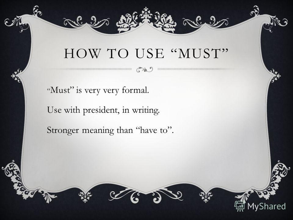 HOW TO USE MUST Must is very very formal. Use with president, in writing. Stronger meaning than have to.