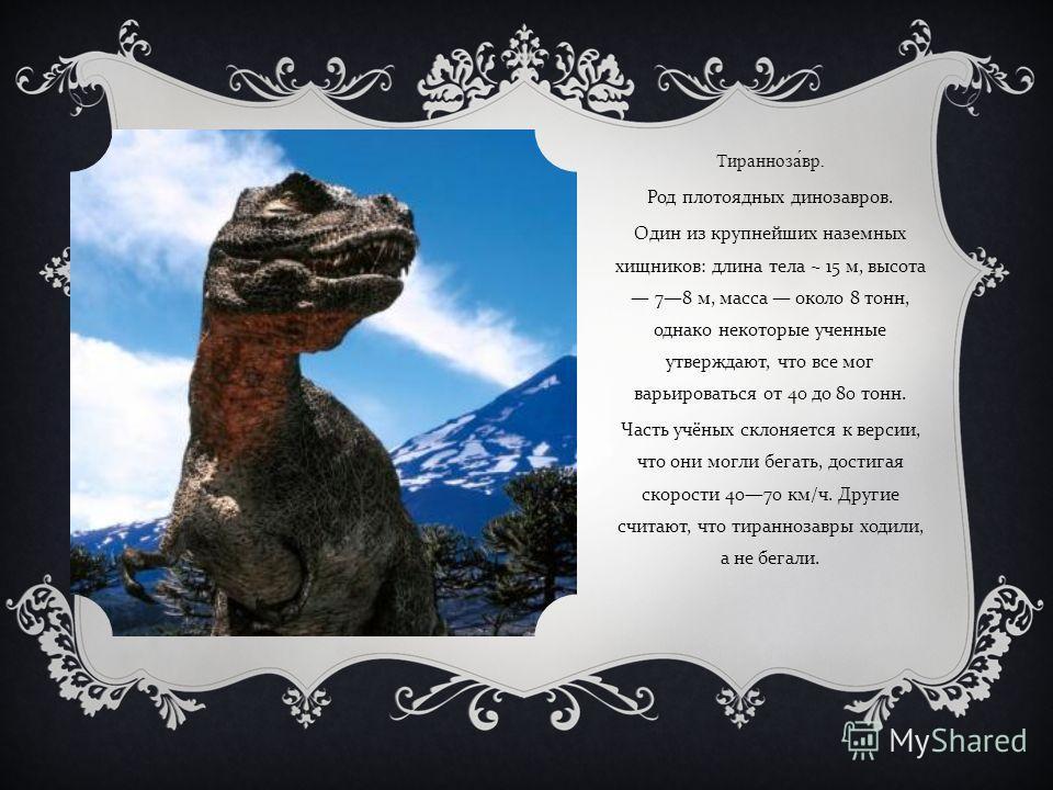 Тираннозавр. Род плотоядных динозавров. Один из крупнейших наземных хищников : длина тела ~ 15 м, высота 78 м, масса около 8 тонн, однако некоторые ученные утверждают, что все мог варьироваться от 40 до 80 тонн. Часть учёных склоняется к версии, что