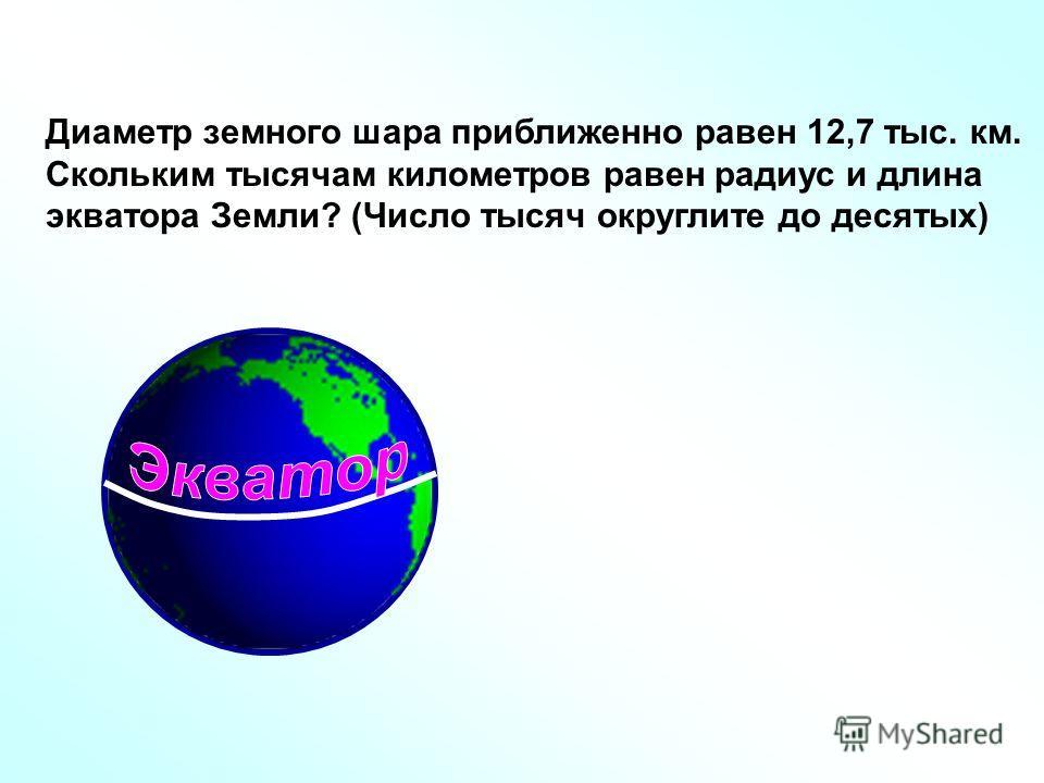Диаметр земного шара приближенно равен 12,7 тыс. км. Скольким тысячам километров равен радиус и длина экватора Земли? (Число тысяч округлите до десятых)