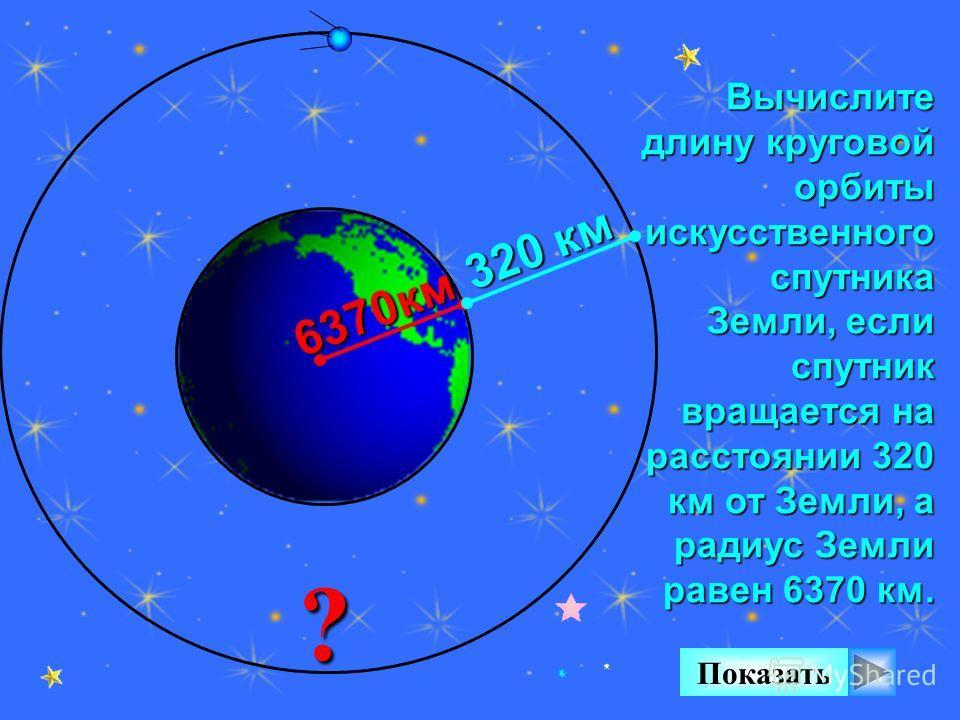 Вычислите длину круговой орбиты искусственного спутника Земли, если спутник вращается на расстоянии 320 км от Земли, а радиус Земли равен 6370 км. ? Показать 6370км 320 км