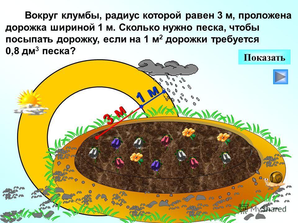 Вокруг клумбы, радиус которой равен 3 м, проложена дорожка шириной 1 м. Сколько нужно песка, чтобы посыпать дорожку, если на 1 м 2 дорожки требуется 0,8 дм 3 песка? Показать 3 м 1 м