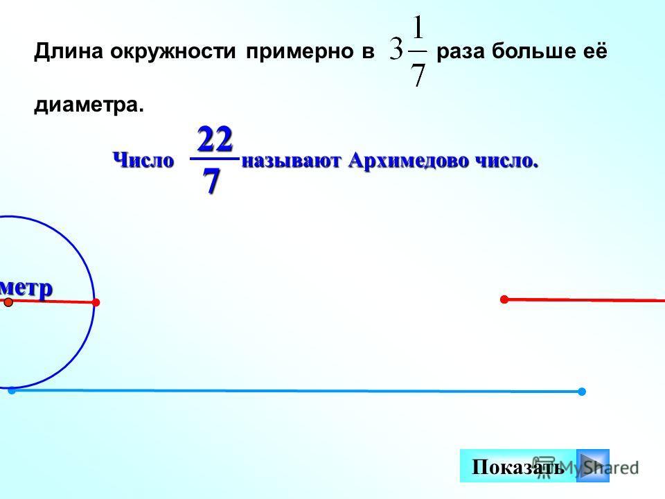 Длина окружности примерно в раза больше её диаметра. Диаметр Показать Число называют Архимедово число. 227