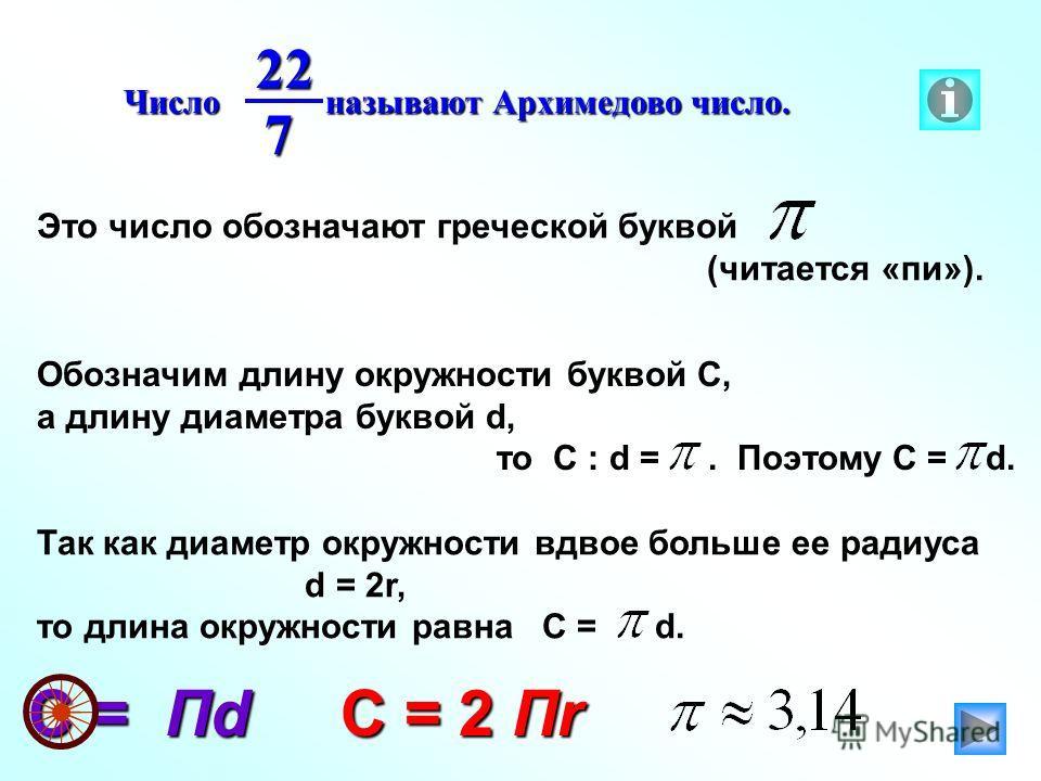 C = Пd Это число обозначают греческой буквой (читается «пи»). Обозначим длину окружности буквой С, а длину диаметра буквой d, то С : d =. Поэтому С = d. Так как диаметр окружности вдвое больше ее радиуса d = 2r, то длина окружности равна C = d. C = 2