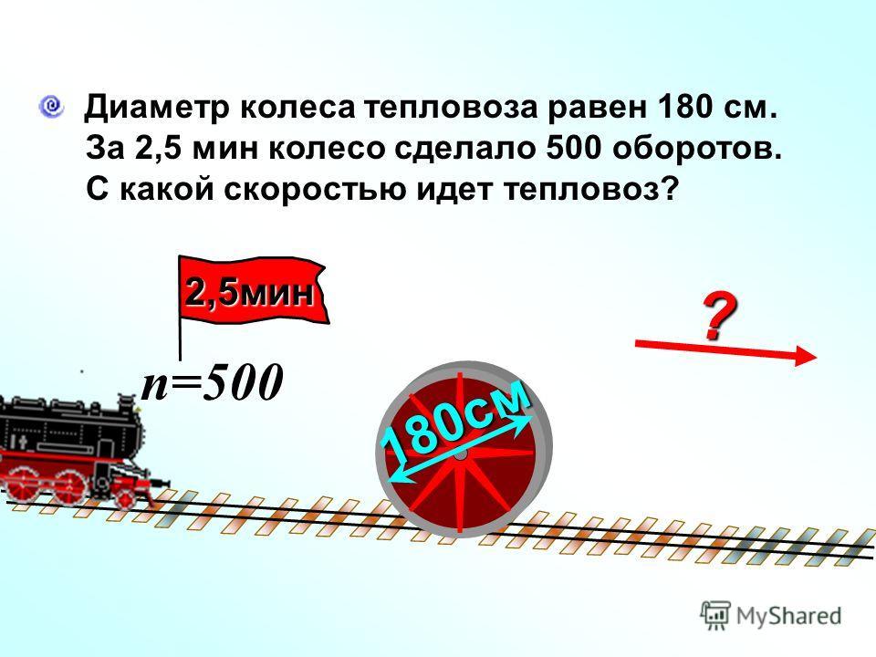? Диаметр колеса тепловоза равен 180 см. За 2,5 мин колесо сделало 500 оборотов. С какой скоростью идет тепловоз? 180см n=500 2,5мин