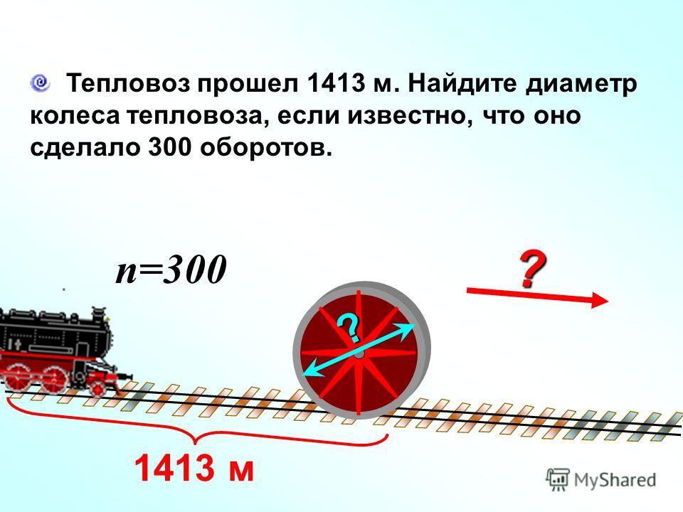 ? Тепловоз прошел 1413 м. Найдите диаметр колеса тепловоза, если известно, что оно сделало 300 оборотов. n=300 ? 1413 м