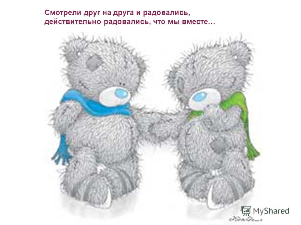 Смотрели друг на друга и радовались, действительно радовались, что мы вместе…