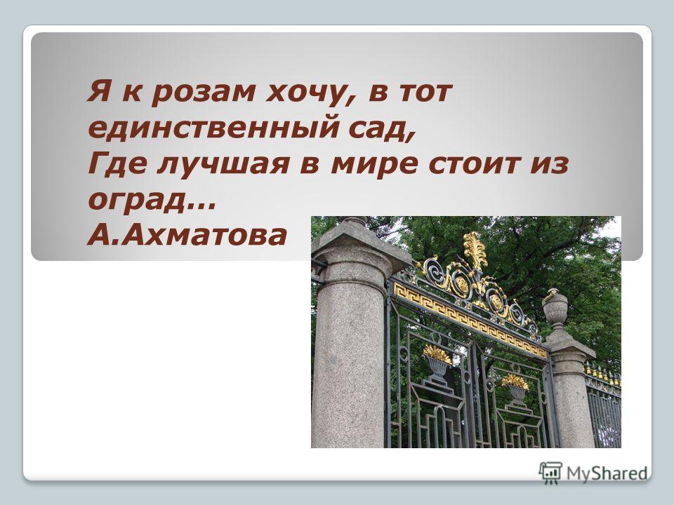 Я к розам хочу, в тот единственный сад, Где лучшая в мире стоит из оград… А.Ахматова