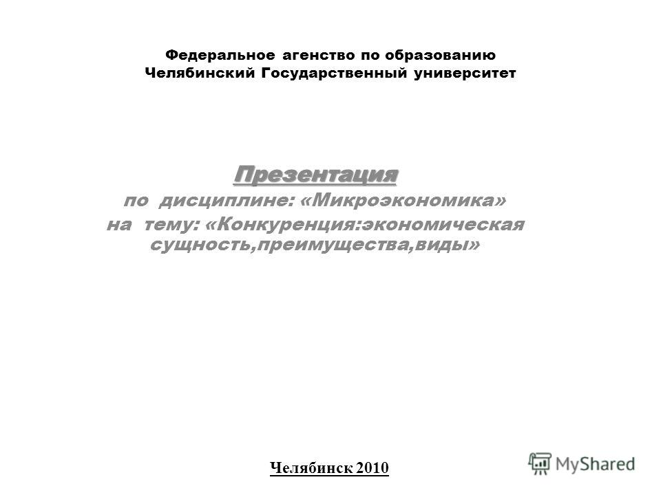 Федеральное агенство по образованию Челябинский Государственный университет Презентация по дисциплине: «Микроэкономика» на тему: «Конкуренция:экономическая сущность,преимущества,виды» Челябинск 2010