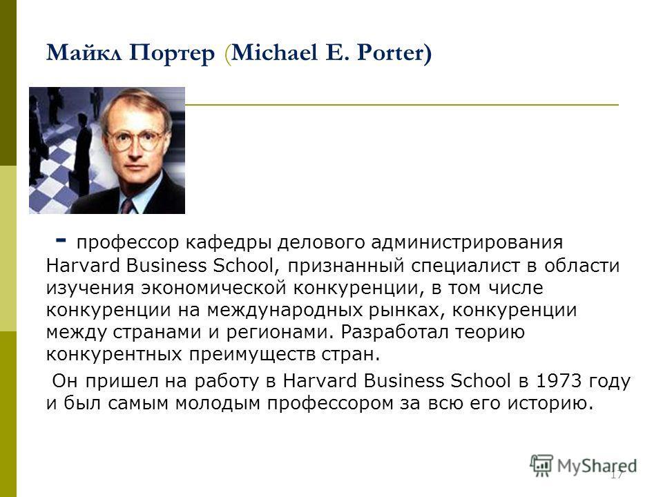 17 Майкл Портер (Michael E. Porter) - профессор кафедры делового администрирования Harvard Business School, признанный специалист в области изучения экономической конкуренции, в том числе конкуренции на международных рынках, конкуренции между странам