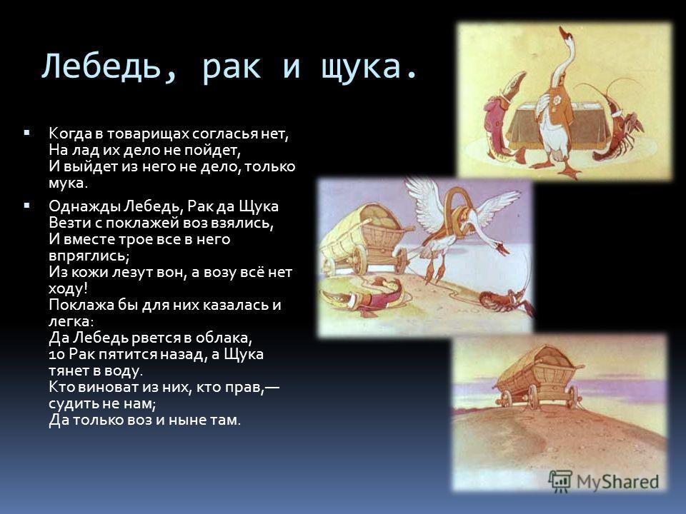 Лебедь, рак и щука. Когда в товарищах согласья нет, На лад их дело не пойдет, И выйдет из него не дело, только мука. Однажды Лебедь, Рак да Щука Везти с поклажей воз взялись, И вместе трое все в него впряглись; Из кожи лезут вон, а возу всё нет ходу!
