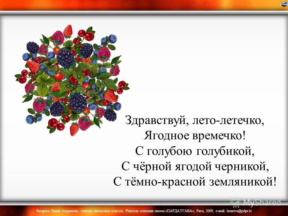 Здравствуй, лето-летечко, Ягодное времечко! С голубою голубикой, С чёрной ягодой черникой, С тёмно-красной земляникой!